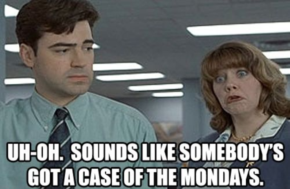 somebody's got a case of the mondays office space meme
