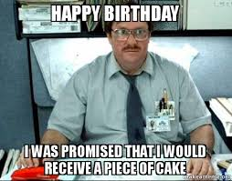 I was promised that I would receive a piece of cake meme