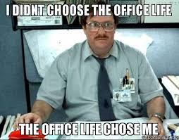 office space I didn't choose the office life the office life chose me meme