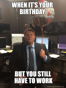when it's your birthday but you still have to work meme